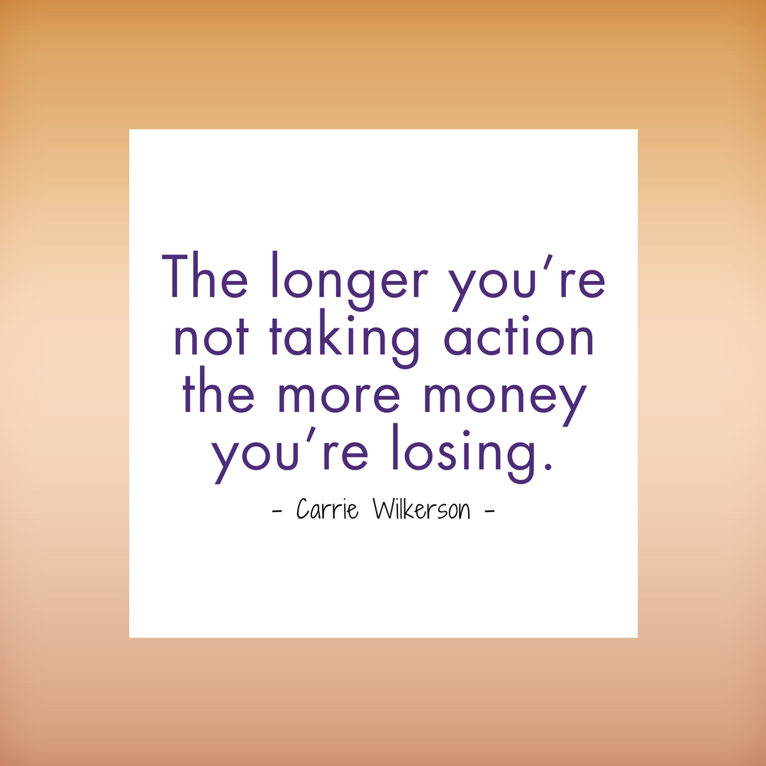 The longer you're not taking action the more money you're losing.